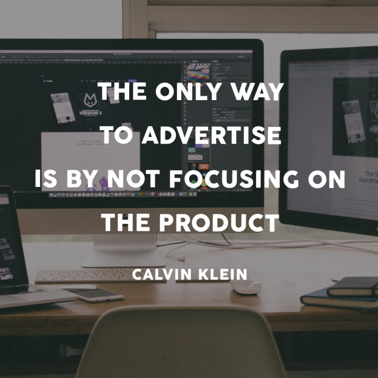 The only way to advertise is by not focusing on the product - Calvin Klein