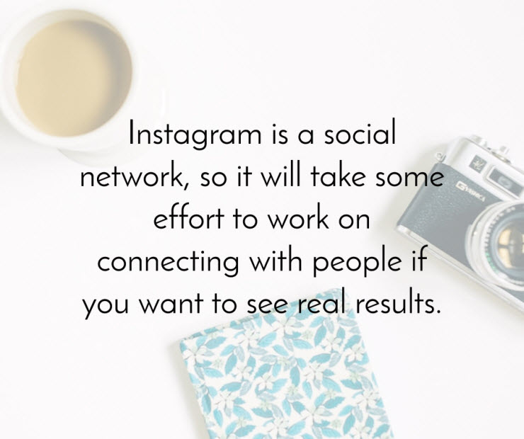 Instagram is a social network so it will take some effort to work on connecting with people
