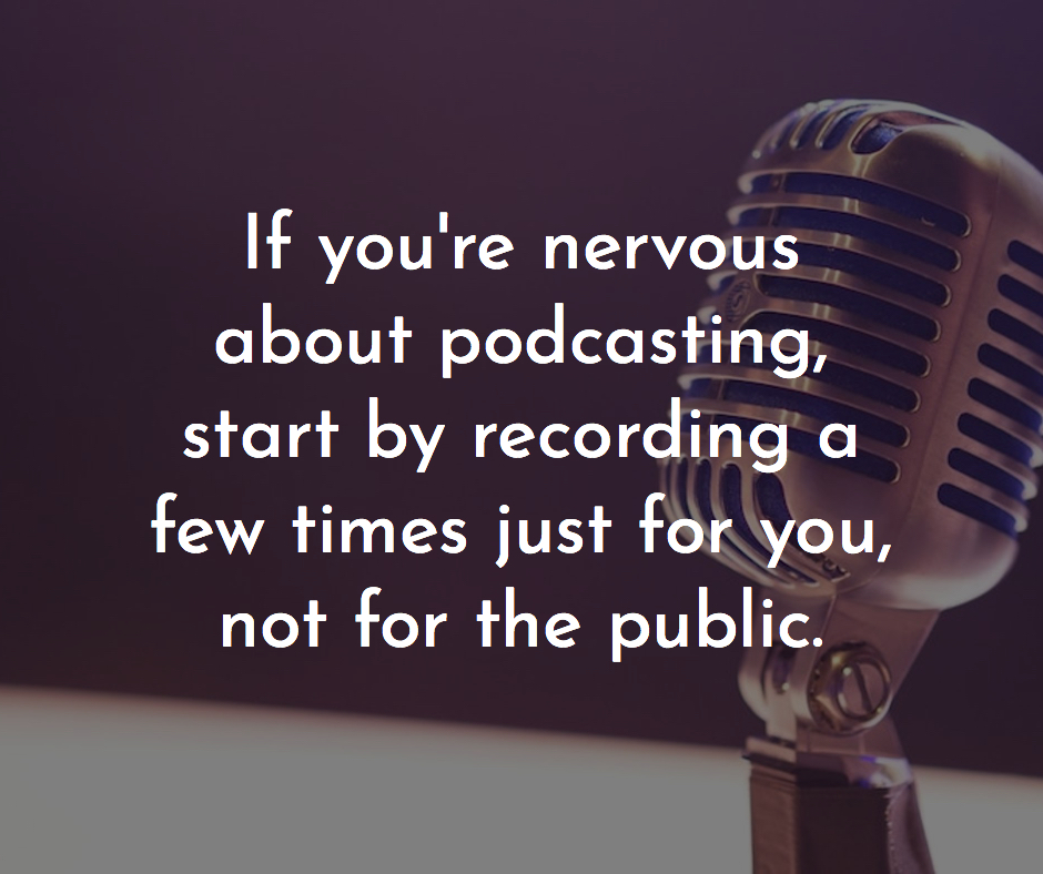 If you are nervous about podcastining start by recording a few times just for you