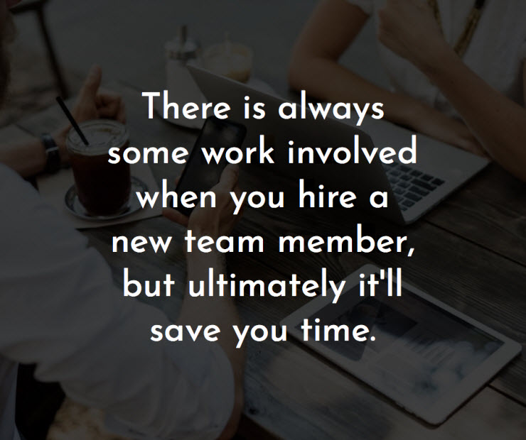 There is always some work involved when you hire a new team member but ultimately it will save you time