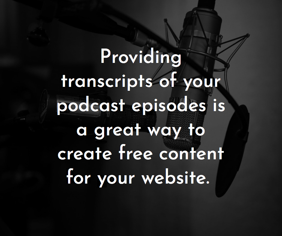 transcripts of your podcasts is a great way to create free content for your website